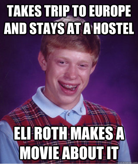 takes trip to europe and stays at a hostel eli roth makes a  - Bad Luck Brian