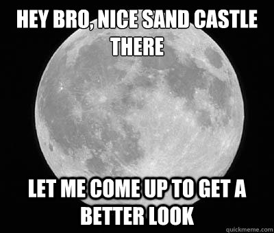 hey bro nice sand castle there let me come up to get a bett - scumbag moon