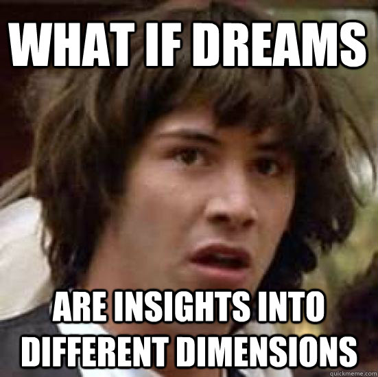 what if dreams are insights into different dimensions  - conspiracy keanu