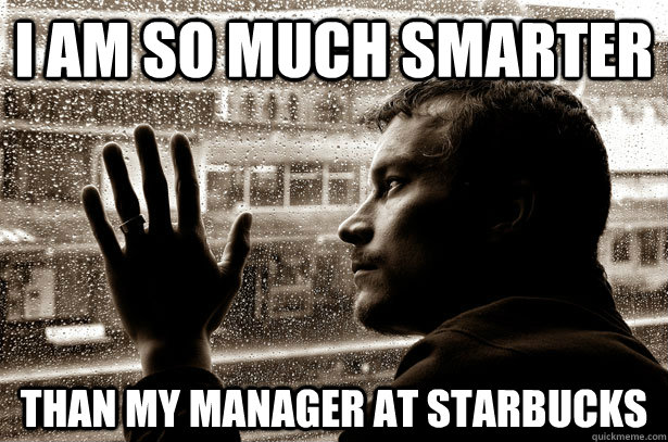 i am so much smarter than my manager at starbucks - Over-Educated Problems