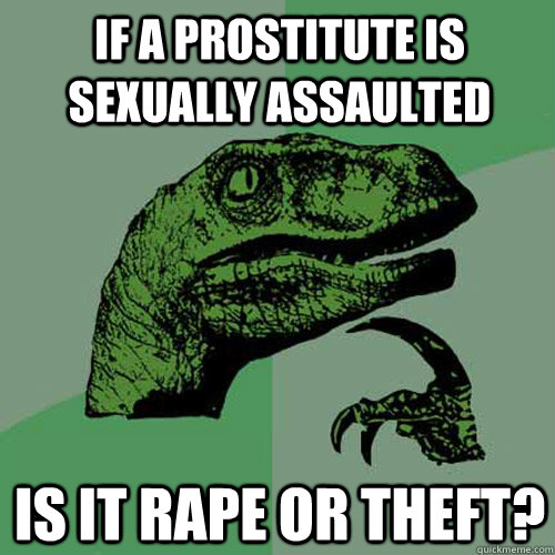if a prostitute is sexually assaulted is it rape or theft - Philosoraptor