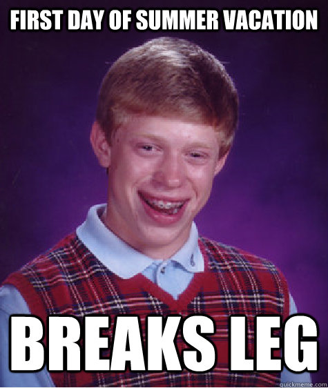 first day of summer vacation breaks leg - Bad Luck Brian