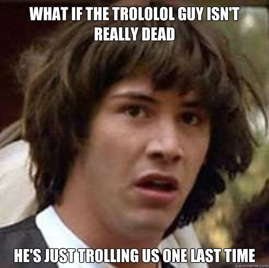 what if the trololol guy isnt really dead hes just trollin - Trololol guy trolls us again
