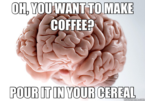 OH, YOU WANT TO MAKE COFFEE? POUR IT IN YOUR CEREAL - Scumbag Brain