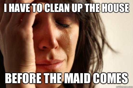 I have to clean up the house Before the maid comes - First World Problems
