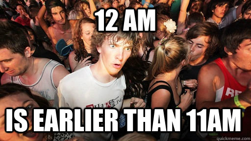 12 am is earlier than 11am - Sudden Clarity Clarence