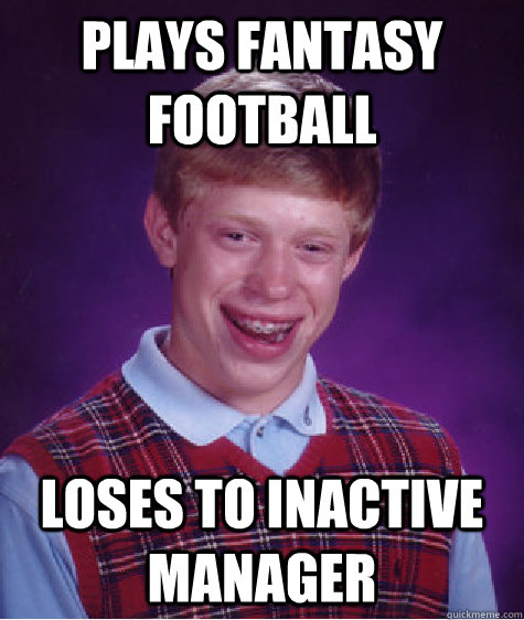 plays fantasy football loses to inactive manager - Bad Luck Brian