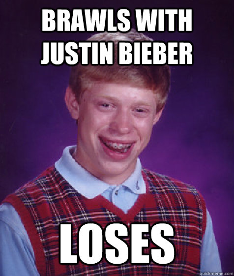 brawls with justin bieber loses - Bad Luck Brian