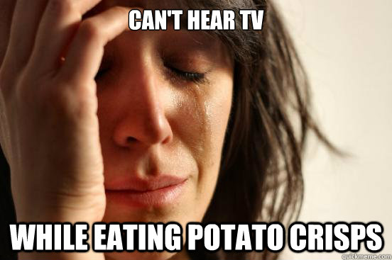 cant hear tv while eating potato crisps - First World Problems