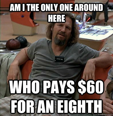 am i the only one around here who pays 60 for an eighth - The Dude