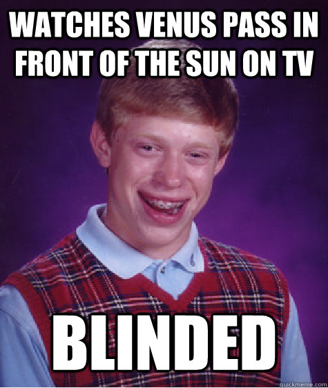 watches venus pass in front of the sun on tv blinded - Bad Luck Brian