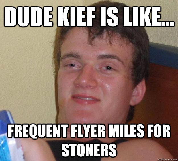 dude kief is like frequent flyer miles for stoners - 10 Guy