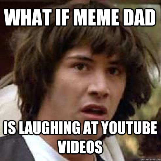 what if meme dad is laughing at youtube videos - conspiracy keanu