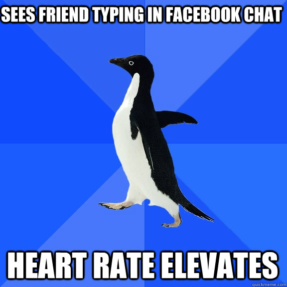 sees friend typing in facebook chat heart rate elevates - Socially Awkward Penguin