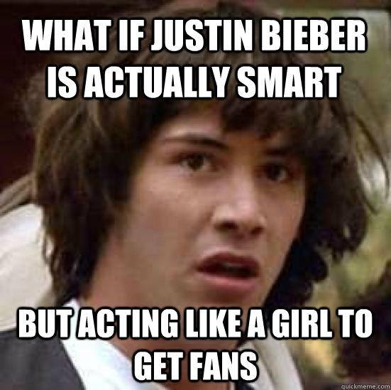 what if justin bieber is actually smart but acting like a g - conspiracy keanu