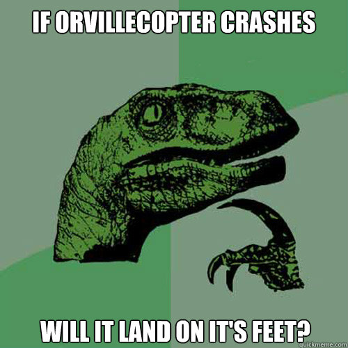 if orvillecopter crashes will it land on its feet - Philosoraptor