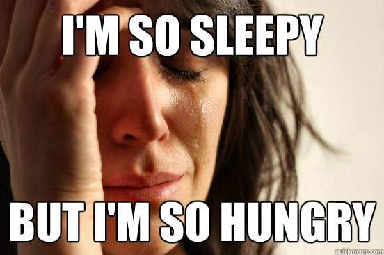 im so sleepy but im so hungry - First World Problems