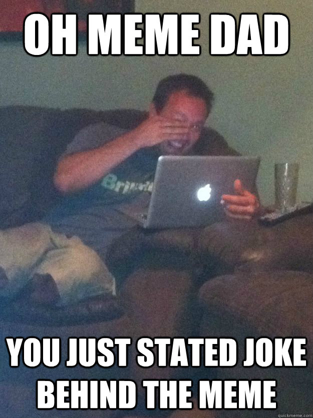 oh meme dad you just stated joke behind the meme - new meme dad