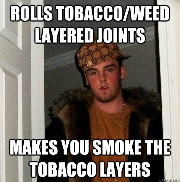 rolls tobaccoweed layered joints makes you smoke the tobacc - Scumbag Steve