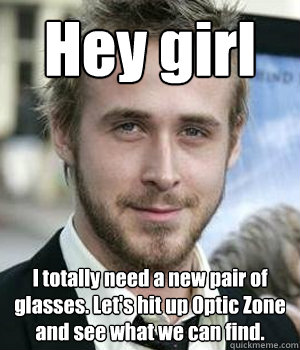 hey girl i totally need a new pair of glasses lets hit up  - Ryan gosling