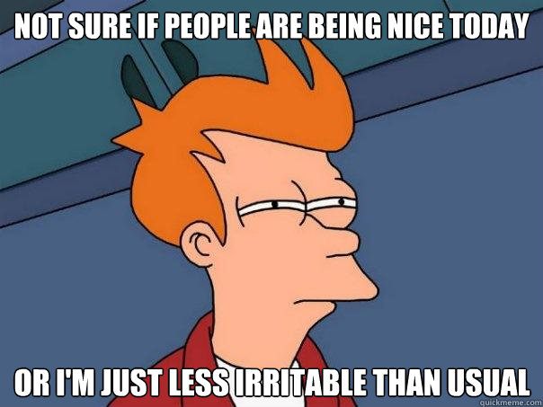 not sure if people are being nice today or im just less irr - Futurama Fry