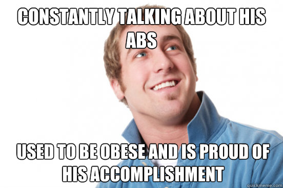 constantly talking about his abs used to be obese and is pro - Misunderstood Douchebag