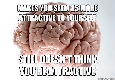 makes you seem x5 more attractive to yourself still doesnt  - Scumbag Brain