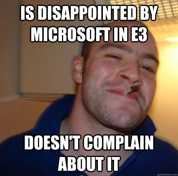 is disappointed by microsoft in e3 doesnt complain about i - Good Guy Greg