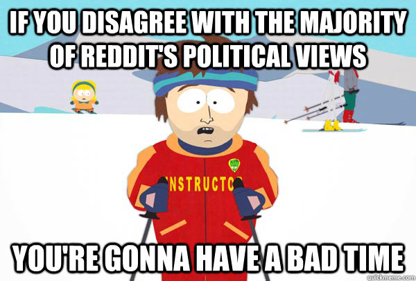 if you disagree with the majority of reddits political view - Super Cool Ski Instructor