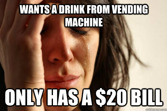 wants a drink from vending machine only has a 20 bill - First World Problems