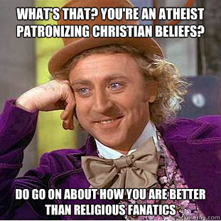 whats that youre an atheist patronizing christian beliefs - Condescending Wonka