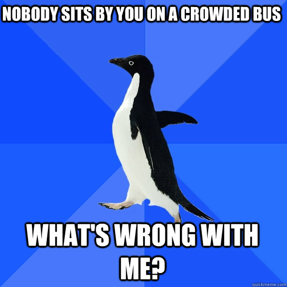 nobody sits by you on a crowded bus whats wrong with me - Socially Awkward Penguin