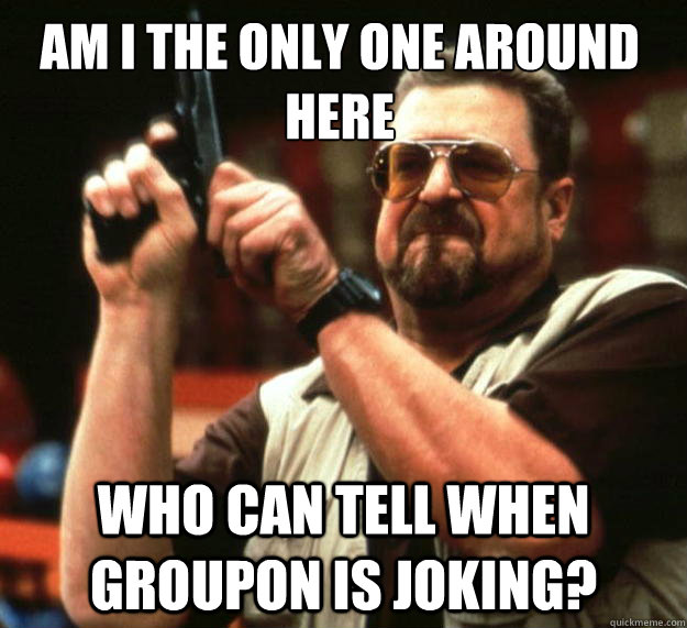 am i the only one around here who can tell when groupon is j - Walter