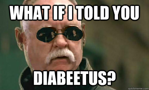 what if i told you diabeetus -