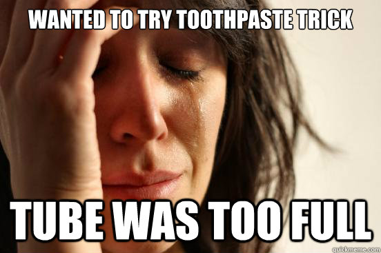 wanted to try toothpaste trick tube was too full - First World Problems