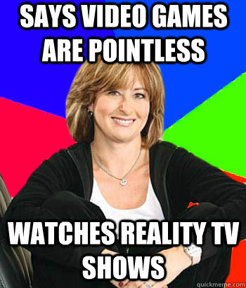 says video games are pointless watches reality tv shows - Sheltering Suburban Mom
