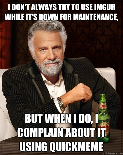 i dont always try to use imgur while its down for maintena - The Most Interesting Man In The World