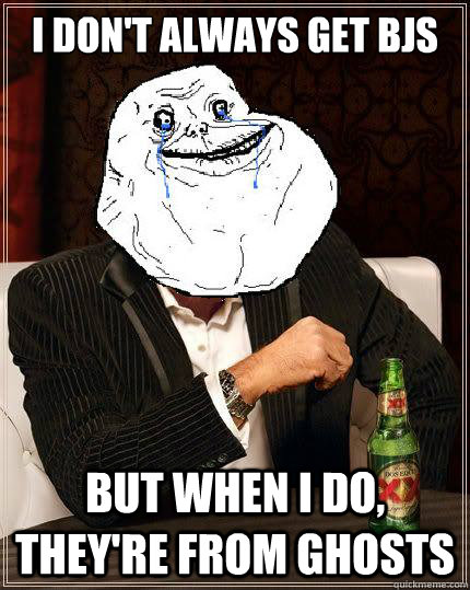 i dont always get bjs but when i do theyre from ghosts - Most Forever Alone In The World