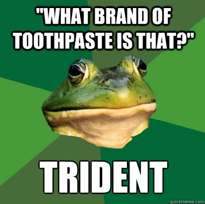 what brand of toothpaste is that trident  - Foul Bachelor Frog