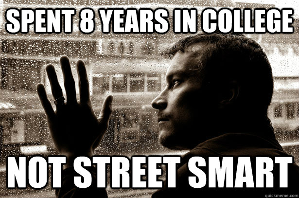 spent 8 years in college not street smart - Over-Educated Problems