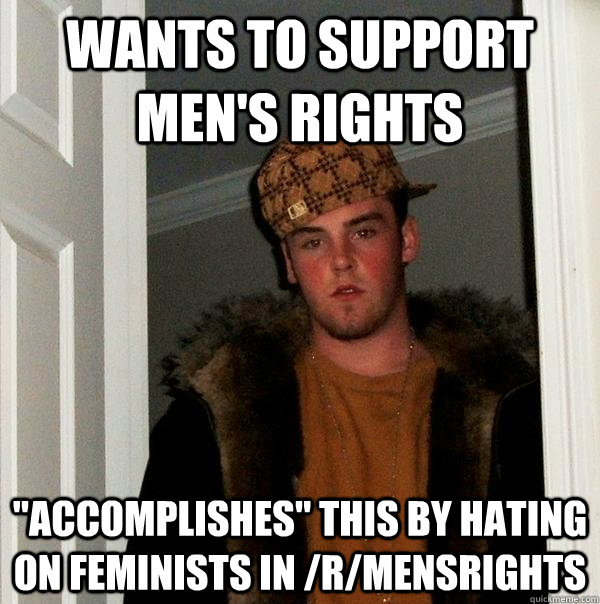 wants to support mens rights accomplishes this by hating  - Scumbag Steve