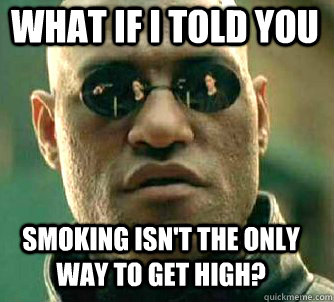 what if i told you smoking isnt the only way to get high - Matrix Morpheus