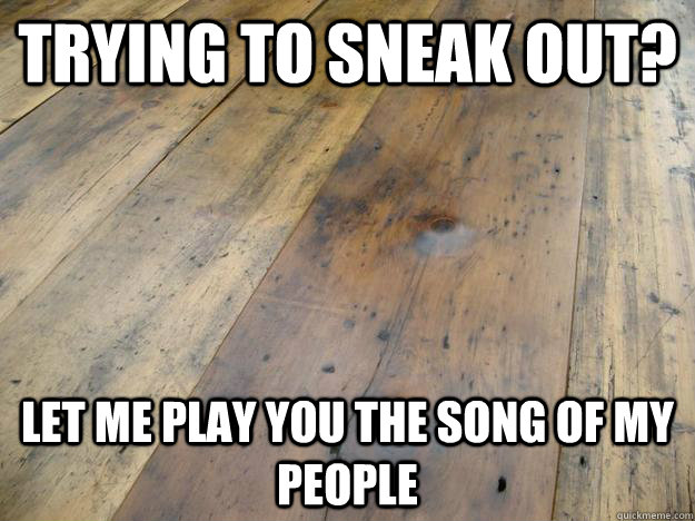 trying to sneak out let me play you the song of my people - Scumbag Hardwood Floors