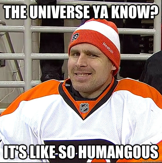 the universe ya know its like so humangous  - Ilya Bryzgalov Solid Guy