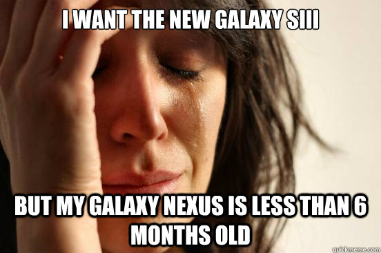 i want the new galaxy siii but my galaxy nexus is less than  - First World Problems
