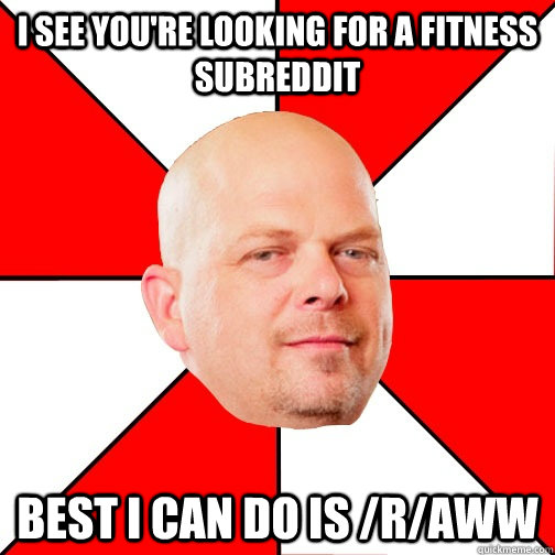i see youre looking for a fitness subreddit best i can do i - Pawn Star