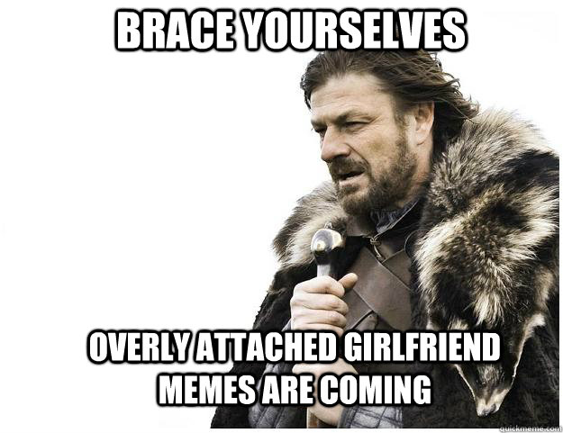 brace yourselves overly attached girlfriend memes are coming - Imminent Ned