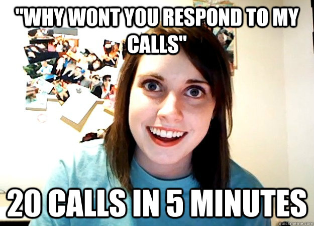why wont you respond to my calls 20 calls in 5 minutes - Overly Attached Girlfriend