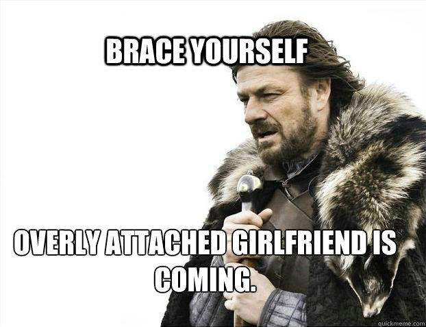 brace yourself overly attached girlfriend is coming - BRACE YOURSELF TIMELINE POSTS