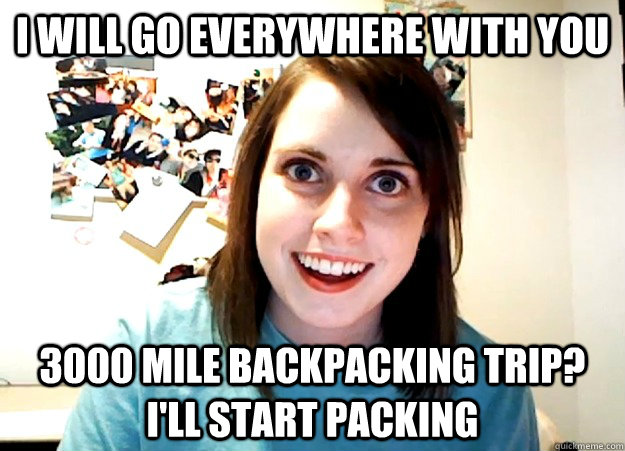 i will go everywhere with you 3000 mile backpacking trip i - Overly Attached Girlfriend